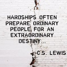 """Hardships often prepare ordinary people for an extraordinary destiny.""  Endure your hardships... better things are coming!"