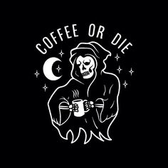 Coffee or die.