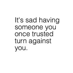 It's sad having someone you once trusted turn against you.