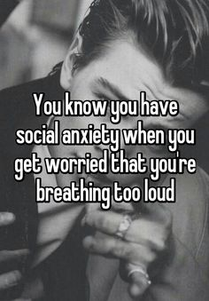 """You know you have social anxiety when you get worried that you're breathing too loud"""