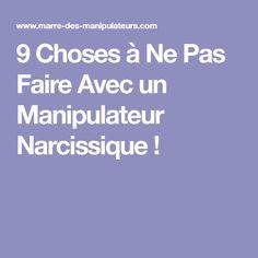 9 Choses à Ne Pas Faire Avec un Manipulateur Narcissique !
