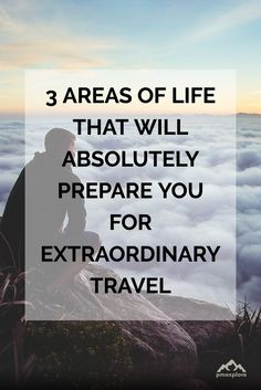 3 areas of life that will absolutely prepare you for extraordinary travel.