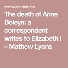 The death of Anne Boleyn: a correspondent writes to Elizabeth I – Mathew Lyons