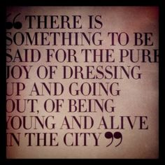 """""""There is something to be said for the pure joy of dressing up and going out, of being young and alive in the city."""""""