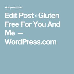 Edit Post ‹ Gluten Free For You And Me — WordPress.com