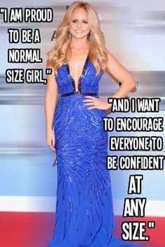 Miranda Lambert - I love how comfortable she is with her weight even though according to society she's 'Overweight' which is complete bull. And she encourages others to feel the same about themselves <3