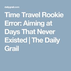 Time Travel Rookie Error: Aiming at Days That Never Existed | The Daily Grail