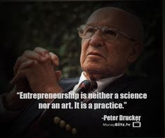 Entrepreneurship is neither a science nor an art. It is a practice. -Peter Drucker