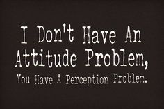 Google Image Result for http://static.neatoshop.com/images/product/77/1177/I-Dont-Have-an-Attitude-Problem_4622-l.jpg%3Fv%3D4622