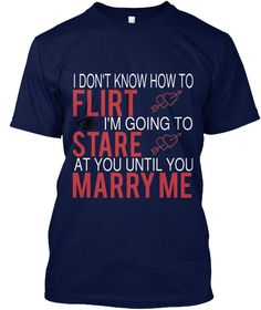 I Don't Know How To Flirt I'm Going To Stare At You Until You Marry Me Navy T-Shirt Front