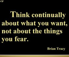"""""""Think Continually About What You Want, Not About The Things You Fear."""" – Brian Tracy"""