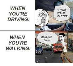 It's actually the opposite for me. When I drive I know I'm going to stop and pedestrians are sprinting in front of me as if I would hit them. Like- no. I'm not going to murder you in the street, calm down. You can walk, I swear I'm slowing to stop.
