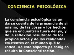 ... CONCIENCIA PSICOLÓGICA. La conciencia psicológica es un darse cuenta de la presencia de sí mismo; de las cosas y los hechos que se encuentran fuera del yo, y de la reflexión resultante de los propios actos y de las realidades existentes en el mundo que le rodea. De este aspecto psicológico resulta la Conscientización.