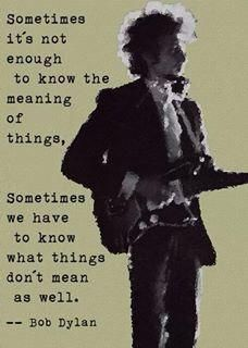 What things mean and don't mean... ~ Bob Dylan