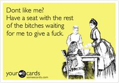 Dont like me? Have a seat with the rest of the bitches waiting for me to give a fuck.