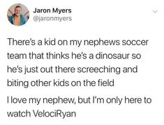 There's a kid on my nephews soccer team that thinks he's a dinosaur so he's just out there screeching and biting other kids on the field I love my nephew, but I'm only here to watch VelociRyan – popular memes on the site Stupid Funny Memes, Funny Relatable Memes, Haha Funny, Funny Posts, Funny Quotes, Funniest Memes, Funny Stuff, Funny Things, Funny Memes