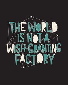 The world is not a wish granting factory. You want it, go out and make it happen!