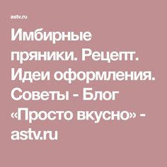 Имбирные пряники. Рецепт. Идеи оформления. Советы - Блог «Просто вкусно» - astv.ru