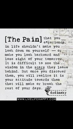 The pain that you experience in life shouldn't make you look down on yourself – or make you look backward and lose sight of your tomorrow. It is difficult to see the wisdom in the scars they leave. Great Quotes, Quotes To Live By, Me Quotes, Inspirational Quotes, Fabulous Quotes, Queen Quotes, Book Quotes, Live Life Happy, Positive Inspiration