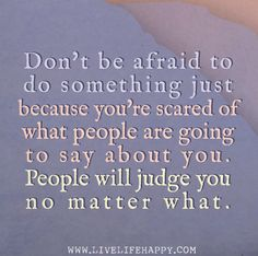 Don't be afraid to do something just because you're scared of what people are going to say about you. People will judge you no matter what. | Flickr - Photo Sharing!