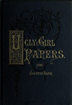 The Ugly-Girl Papers; or, Hints for the Toilet .From Harpers Bazar 1874 (.a book on beauty with an ugly title) Book Cover Design, Book Design, Initial Art, Ugly Girl, Vintage Book Covers, Beautiful Book Covers, Green Books, All Friends, Book And Magazine