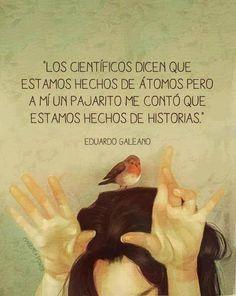 """""""Los científicos dice que estamos hechos de átomos, pero a mí un pajarito me contó que estamos hechos de #Historias."""" #EduardoGaleano #Citas #Frases @Candidman"""