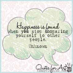 Tammy Tutterow Quotes for Art | Happiness is found when you stop comparing yourself to other people. Unknown.