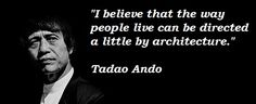 I believe that the way people live can be directed a little by architecture.  Tadao Ando