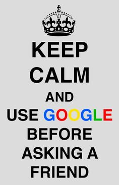 Keep calm and use Google before asking a friend.