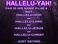 Psalm 68:4 Sing unto Elohim, sing praises to his name: extol him that rideth upon the heavens by his name Yah, and rejoice before him.