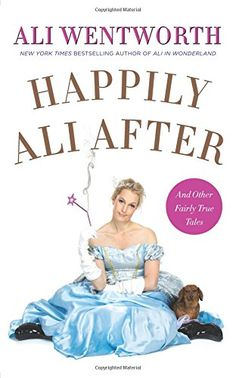 Happily Ali After: And Other Fairly True Tales by Ali Wentworth