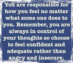 You are responsible for how you feel no matter what someone does to you. Remember, you are always in control of your thoughts, so choose to feel confident and adequate rather than angry and insecure.