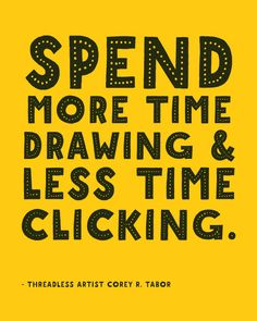 """Spend more time drawing & less time clicking."" - Threadless Artist Corey Tabor  / Threadless Artist Quotes"