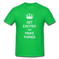 Get Excited and Make Things T-Shirt | Spreadshirt | ID: 4311537