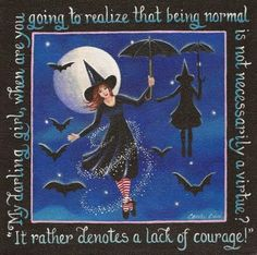 Practical Magic-My favorite movie with one of my favorite lines!!!!  My darling girl, when are you going to realize that being normal is not necessarily a virtue? It rather denotes a lack of courage.