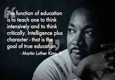 The function of education is to teach one to think intensively and to think critically. Intelligence plus character – that is the goal of true education. — Martin Luther King Jr.