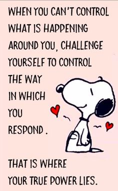 When you can't control what is happening around you, challenge yourself to control the way in which you respond. That is whee your true power lies.