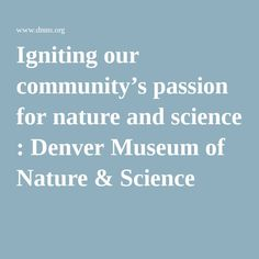 Igniting our community's passion for nature and science : Denver Museum of Nature & Science