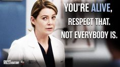 """You're alive. Respect that. Not everyone is."" Meredith Grey, Grey's Anatomy quotes"