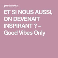 ET SI NOUS AUSSI, ON DEVENAIT INSPIRANT ? – Good Vibes Only