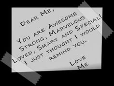 Dear Me, You are AWESOME, STRONG, MARVELOUS, LOVED, SMART and SPECIAL! I just thought I would remind you. Love, Me.