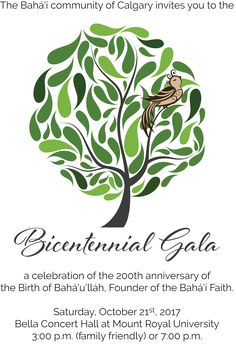 The Baha'i community of Calgary invites you to the Bicentennial Gala - a celebration of the 200th anniversary of the Birth of Baha'u'llah, Founder of the Baha'i Faith. Saturday, October 21, 2017 at the Bella Concert Hall at Mount Royal University. 3 pm or 7 pm.