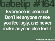everyone is beautiful. don't let anyone make you feel ugly, and never make anyone else feel it.