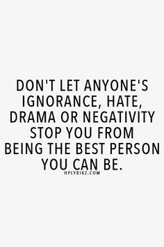 Motivation Quotes : QUOTATION – Image : Quotes Of the day – Description Don't let anyone's ignorance, hate, drama or negativity stop you from being the best person you can be. Sharing is Power – Don't forget to share this quote ! Positive Quotes, Motivational Quotes, Inspirational Quotes, Positive Vibes, Great Quotes, Quotes To Live By, Awesome Quotes, Quotes On Inner Peace, True Words