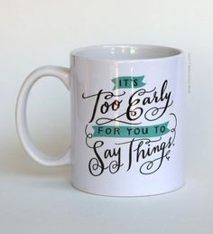 It's too early for you to say such things. Yep. Perfect coffee mug.