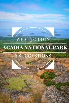 What to do in Acadia National Park - 47,000-acre Atlantic coast recreation area primarily on Maine's Mount Desert Island close to beautiful Bar Harbor, Maine -  5 suggestions to do at the Acadia National Park