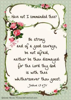 Joshua 1:9. Be strong and of good courage...be not afraid..for the Lord thy God is with you...