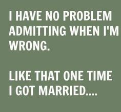 I have no problem admitting when I'm wrong.Like that one time I got married. Quote - Funny Quotes - Humor - Divorce - Life Is Better Now Le Divorce, Divorce Party, Divorce Humor, Divorce Surviving, Marriage Humor, Dating Humor, Quotes To Live By, Me Quotes, Funny Quotes