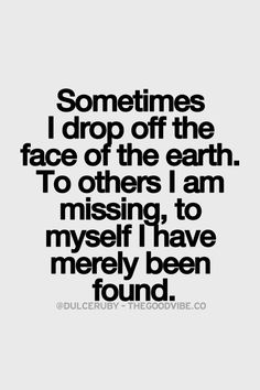 Sometimes I drop off the face of the earth. To others I am missing, to myself I have merely been found