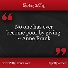 """""""No one has ever become poor by giving."""" ~ Anne Frank"""